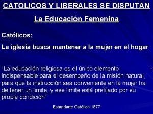 CATOLICOS Y LIBERALES SE DISPUTAN La Educacin Femenina