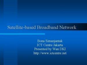 Satellitebased Broadband Network Bona Simanjuntak ICT Centre Jakarta