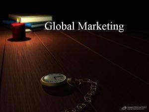 Global Marketing Global Marketing Coordinated performance of marketing