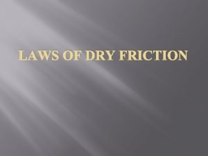 LAWS OF DRY FRICTION FRICTION Friction is the