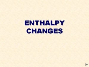 ENTHALPY CHANGES ENTHALPY CHANGES CONTENTS Thermodynamics Enthalpy changes