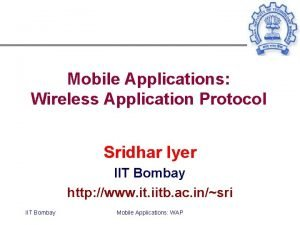 Mobile Applications Wireless Application Protocol Sridhar Iyer IIT