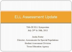 ELL Assessment Update Title III ELL Symposium July