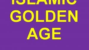 ISLAMIC GOLDEN AGE The Islamic Golden Age lasted