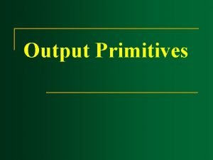 Output Primitives Output Primitives n n Output Primitives