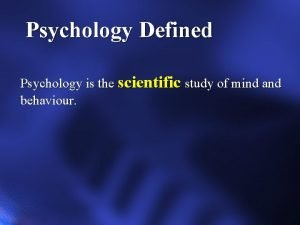 Psychology Defined Psychology is the scientific study of