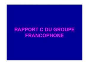 RAPPORT C DU GROUPE FRANCOPHONE COMPOSITION DU GROUPE