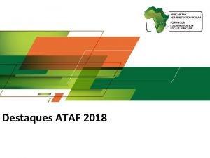 Destaques ATAF 2018 Objectivos Estratgicos do ATAF Desenvolver