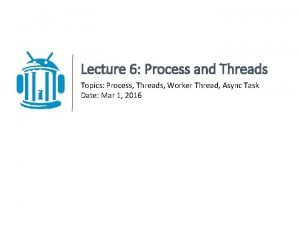 Lecture 6 Process and Threads Topics Process Threads