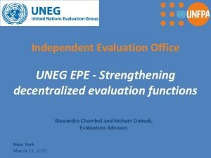 Independent Evaluation Office UNEG EPE Strengthening decentralized evaluation