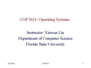 COP 5611 Operating Systems Instructor Xiuwen Liu Department