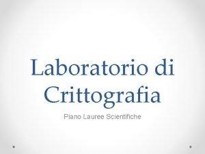Laboratorio di Crittografia Piano Lauree Scientifiche Finalit del