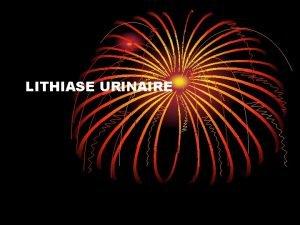 LITHIASE URINAIRE LITHIASE URINAIRE DEFINITION La lithiase urinaire