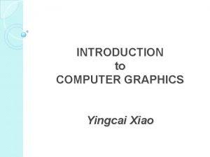 INTRODUCTION to COMPUTER GRAPHICS Yingcai Xiao Computer Graphics