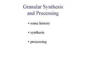 Granular Synthesis and Processing some history synthesis processing