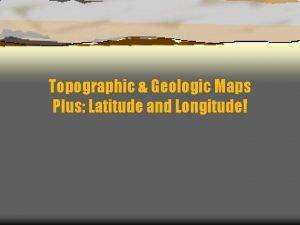 Topographic Geologic Maps Plus Latitude and Longitude Objectives