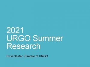 2021 URGO Summer Research Dixie Shafer Director of