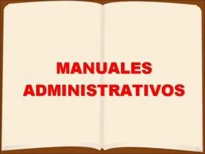 MANUALES ADMINISTRATIVOS CONCEPTO DE MANUAL Los manuales administrativos