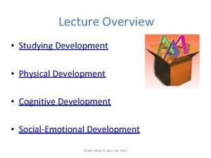 Lecture Overview Studying Development Physical Development Cognitive Development