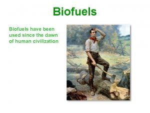 Biofuels have been used since the dawn of