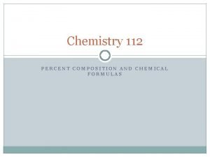 Chemistry 112 PERCENT COMPOSITION AND CHEMICAL FORMULAS Percent