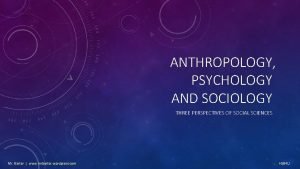 ANTHROPOLOGY PSYCHOLOGY AND SOCIOLOGY THREE PERSPECTIVES OF SOCIAL