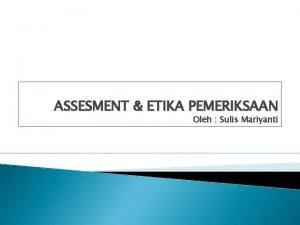 ASSESMENT ETIKA PEMERIKSAAN Oleh Sulis Mariyanti Konteks Assesment