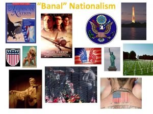 Banal Nationalism Nationalism Widespread belief in a national