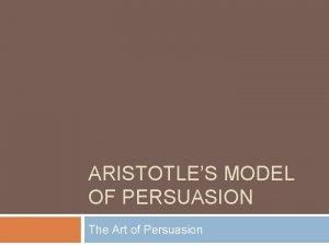 ARISTOTLES MODEL OF PERSUASION The Art of Persuasion
