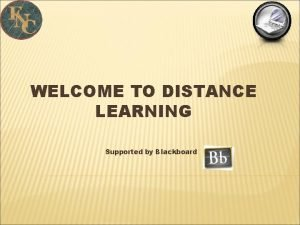 WELCOME TO DISTANCE LEARNING Supported by Blackboard INTRODUCTION