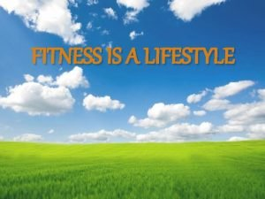 FITNESS IS A LIFESTYLE fitness is a lifestyle