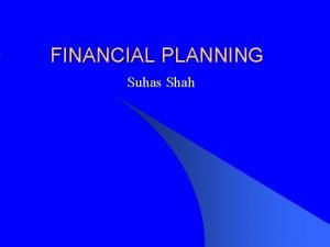 FINANCIAL PLANNING Suhas Shah What is Financial Planning