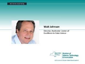 2017 NYSTAR Annual Meeting Walt Johnson Director Rochester