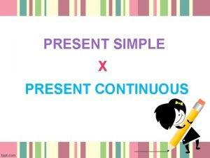 PRESENT SIMPLE X PRESENT CONTINUOUS Form PRESENT SIMPLE
