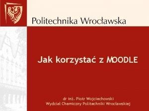 Jak korzysta z MOODLE dr in Piotr Wojciechowski