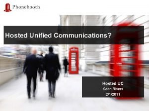 Hosted Unified Communications Hosted UC Sean Rivers 212011