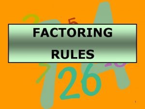 FACTORING RULES 1 GCF Greatest Common Factor First