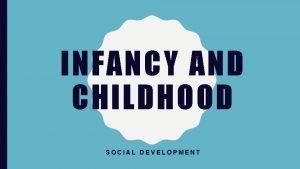 INFANCY AND CHILDHOOD SOCIAL DEVELOPMENT STRANGER ANXIETY Stranger