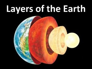 Layers of the Earth Layers of the Earth