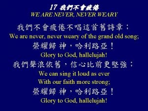 17 WE ARE NEVER NEVER WEARY We are