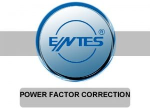 POWER FACTOR CORRECTION Power Factor Correction Benefits Reduced