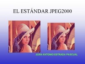 EL ESTNDAR JPEG 2000 JUAN ANTONIO ESTRADA PASCUAL