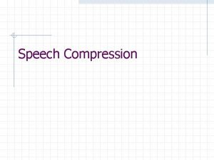 Speech Compression Speech Compression objectives Speech compression refers