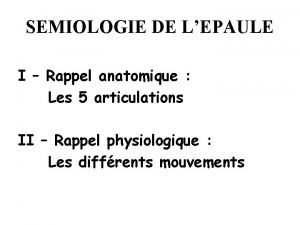 SEMIOLOGIE DE LEPAULE I Rappel anatomique Les 5