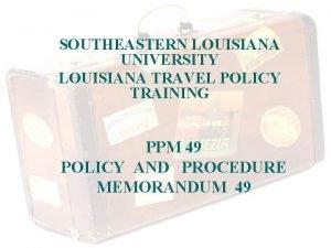 SOUTHEASTERN LOUISIANA UNIVERSITY LOUISIANA TRAVEL POLICY TRAINING PPM