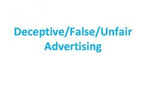 DeceptiveFalseUnfair Advertising Introduction to Consumer Law Consumers are