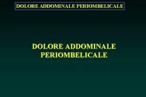 DOLORE ADDOMINALE PERIOMBELICALE DOLORE ADDOMINALE PERIOMBELICALE Dolore addominale