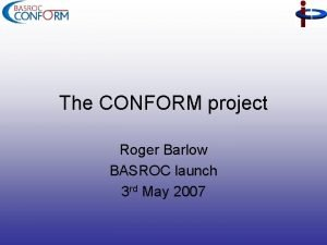 The CONFORM project Roger Barlow BASROC launch 3