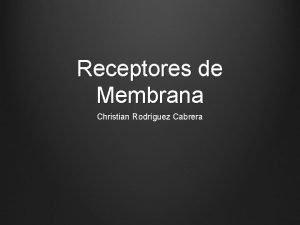 Receptores de Membrana Christian Rodrguez Cabrera COMUNICACIN INTERCELULAR