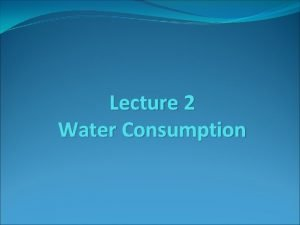 Lecture 2 Water Consumption Water Consumption The consumption